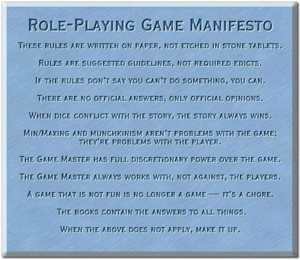 Rollenspiel-Manifest nach MacKinnon: These rules are written on paper, not etched in stone tablets. | Rules are suggested guidelines, not required edicts. | If the rules don't say you can't do something, you can. | There are no official answers, only official opinions. | When dice conflict with the story, the story always wins. | Min/Maxing and Munchkinism aren't problems with the game; they're problems with the player. | The Game Master has full discretionary power over the game. | The Game Master always works with, not against, the players. | A game that is not fun is no longer a game - it's a chore. | This book contains the answers to all things. | When the above does not apply, make it up.